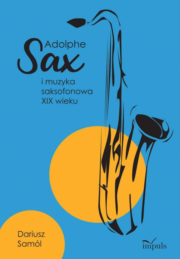 Dariusz Samól Adolphe Sax i muzyka saksofonowa XIX wieku