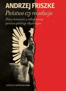 Państwo czy rewolucja. Polscy komuniści a odbudowanie państwa polskiego 1892-1920 Andrzej Friszke