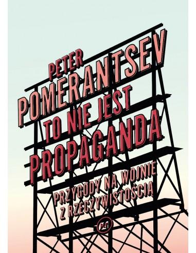 Peter Pomerantsev To nie jest propaganda. Przygody na wojnie z rzeczywistością