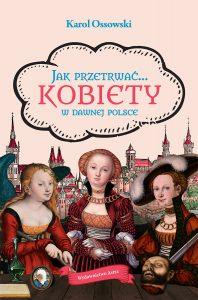 Jak przetrwać… Kobiety w dawnej Polsce Karol Ossowski