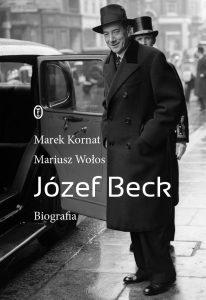 Józef Beck. Biografia Marek Kornat Mariusz Wołos