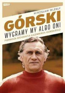 Górski. Wygramy my albo oni. Pierwsza pełna biografia Kazimierza Górskiego Mirosław Wlekły