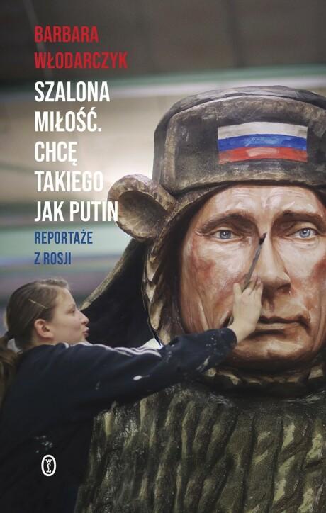 Szalona miłość. Chcę takiego jak Putin. Reportaże z Rosji Barbara Włodarczyk